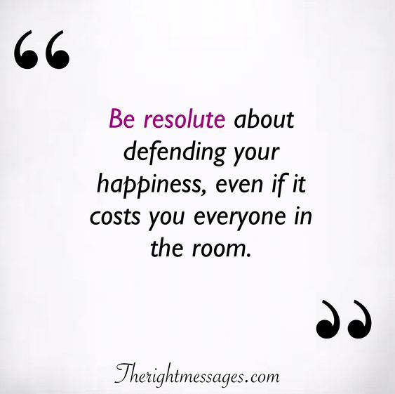 Be resolute about defending your happiness