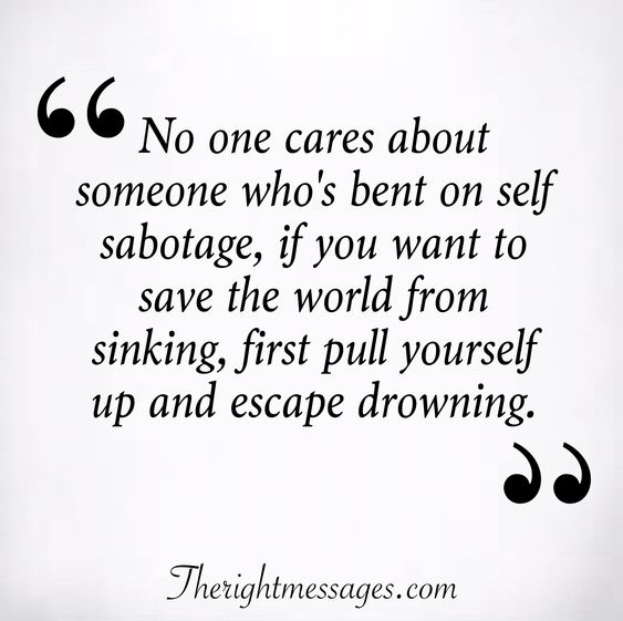No one cares about someone who's bent on self sabotage