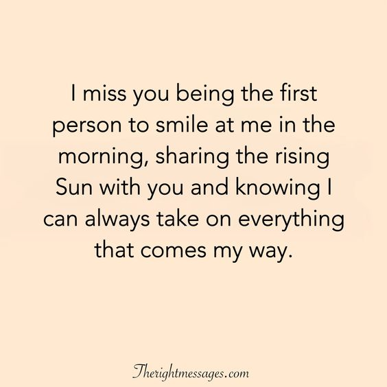 I miss you being the first person to smile at me