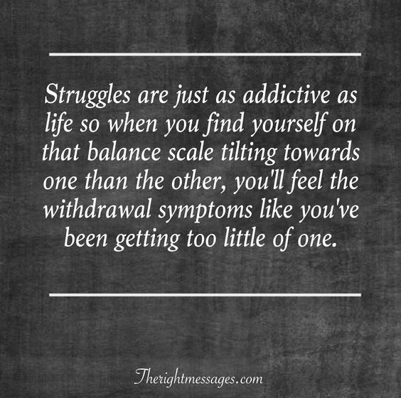 Struggles are just as addictive as life