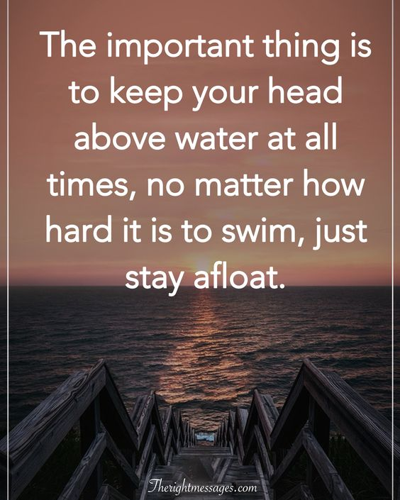 keep your head above water at all times